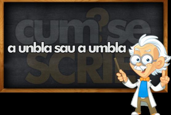 """""""A unbla"""" sau """"a umbla""""?"""